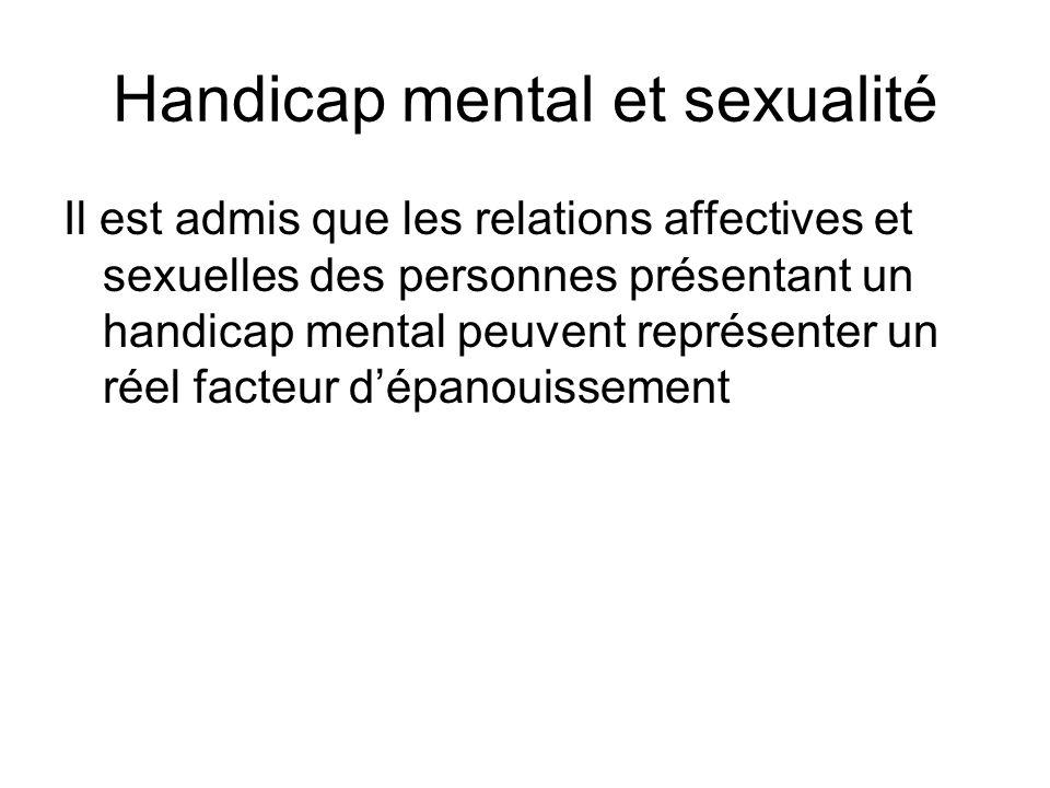 Handicap mental et sexualité Il est admis que les relations affectives et sexuelles des personnes présentant un handicap mental peuvent représenter un