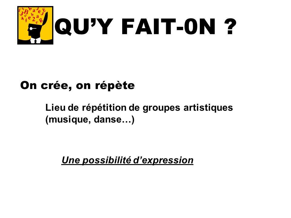 QUY FAIT-0N ? On crée, on répète Lieu de répétition de groupes artistiques (musique, danse…) Une possibilité dexpression