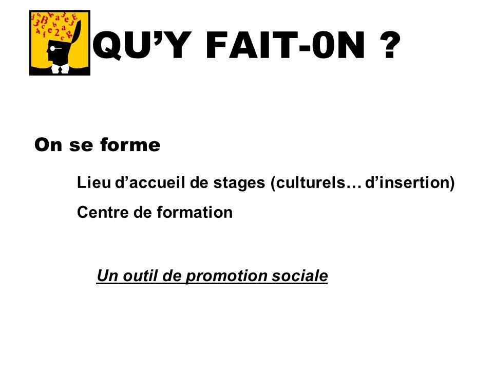 QUY FAIT-0N ? On se forme Lieu daccueil de stages (culturels… dinsertion) Centre de formation Un outil de promotion sociale