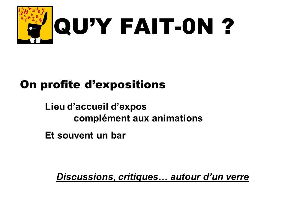 QUY FAIT-0N ? On profite dexpositions Lieu daccueil dexpos complément aux animations Et souvent un bar Discussions, critiques… autour dun verre