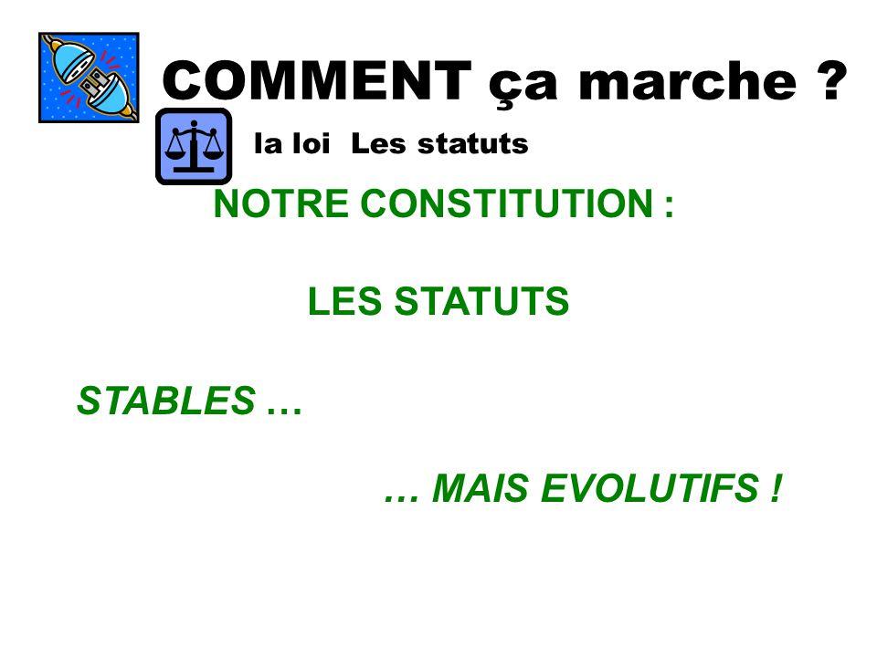 COMMENT ça marche ? la loi Les statuts NOTRE CONSTITUTION : LES STATUTS STABLES … … MAIS EVOLUTIFS !