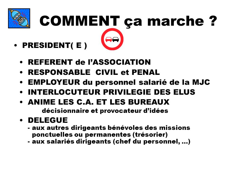 COMMENT ça marche ? PRESIDENT( E ) REFERENT de lASSOCIATION RESPONSABLE CIVIL et PENAL EMPLOYEUR du personnel salarié de la MJC INTERLOCUTEUR PRIVILEG