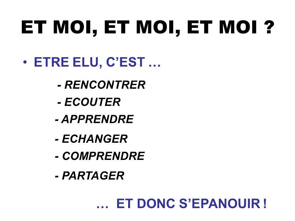 ET MOI, ET MOI, ET MOI ? ETRE ELU, CEST … - RENCONTRER - COMPRENDRE - APPRENDRE - ECOUTER - ECHANGER … ET DONC SEPANOUIR ! - PARTAGER