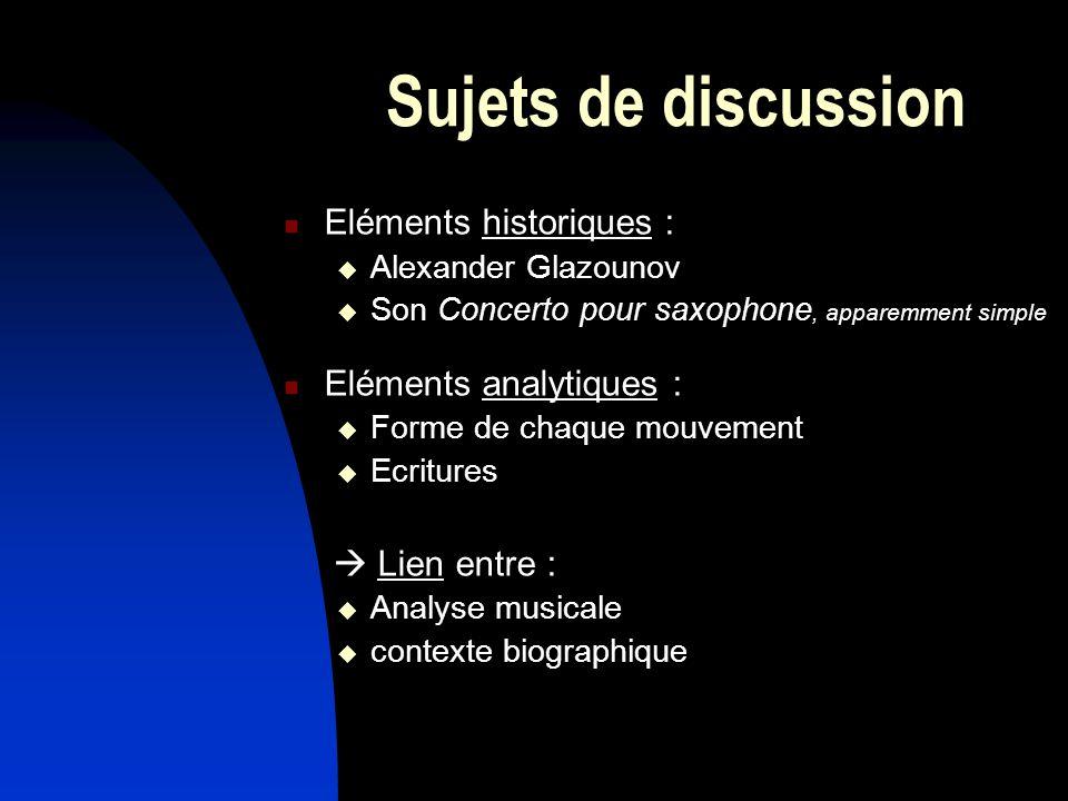 Sujets de discussion Eléments historiques : Alexander Glazounov Son Concerto pour saxophone, apparemment simple Eléments analytiques : Forme de chaque mouvement Ecritures Lien entre : Analyse musicale contexte biographique