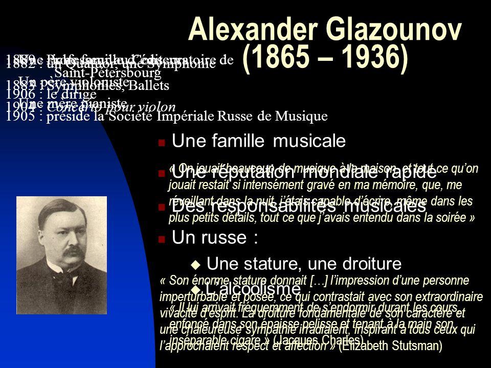 Alexander Glazounov (1865 – 1936) Lalcoolisme « On jouait beaucoup de musique à la maison, et tout ce quon jouait restait si intensément gravé en ma mémoire, que, me réveillant dans la nuit, jétais capable décrire, même dans les plus petits détails, tout ce que javais entendu dans la soirée » « Son énorme stature donnait […] limpression dune personne imperturbable et posée, ce qui contrastait avec son extraordinaire vivacité desprit.