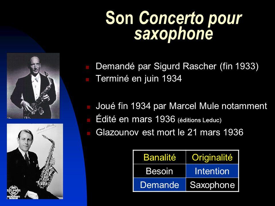 Son Concerto pour saxophone Demandé par Sigurd Rascher (fin 1933) Terminé en juin 1934 Joué fin 1934 par Marcel Mule notamment Édité en mars 1936 (éditions Leduc) Glazounov est mort le 21 mars 1936 BanalitéOriginalité BesoinIntention DemandeSaxophone