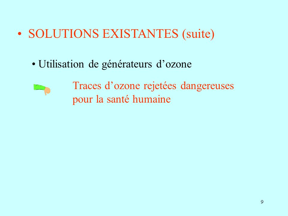 9 SOLUTIONS EXISTANTES (suite) Utilisation de générateurs dozone Traces dozone rejetées dangereuses pour la santé humaine