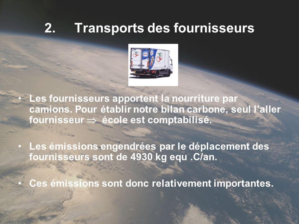 2.Transports des fournisseurs Les fournisseurs apportent la nourriture par camions. Pour établir notre bilan carbone, seul laller fournisseur école es