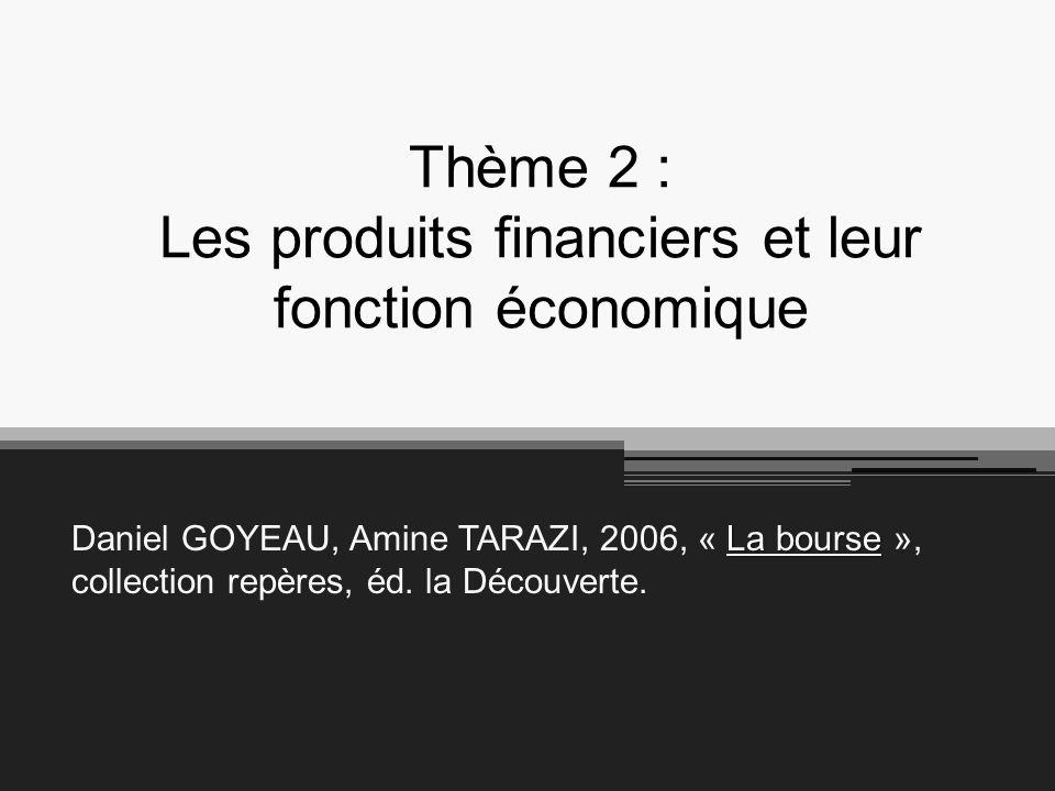 Thème 2 : Les produits financiers et leur fonction économique La bourse Daniel GOYEAU, Amine TARAZI, 2006, « La bourse », collection repères, éd.