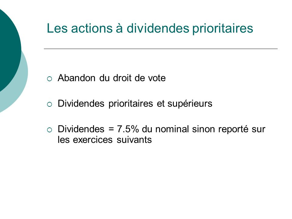 Les actions à dividendes prioritaires Abandon du droit de vote Dividendes prioritaires et supérieurs Dividendes = 7.5% du nominal sinon reporté sur les exercices suivants
