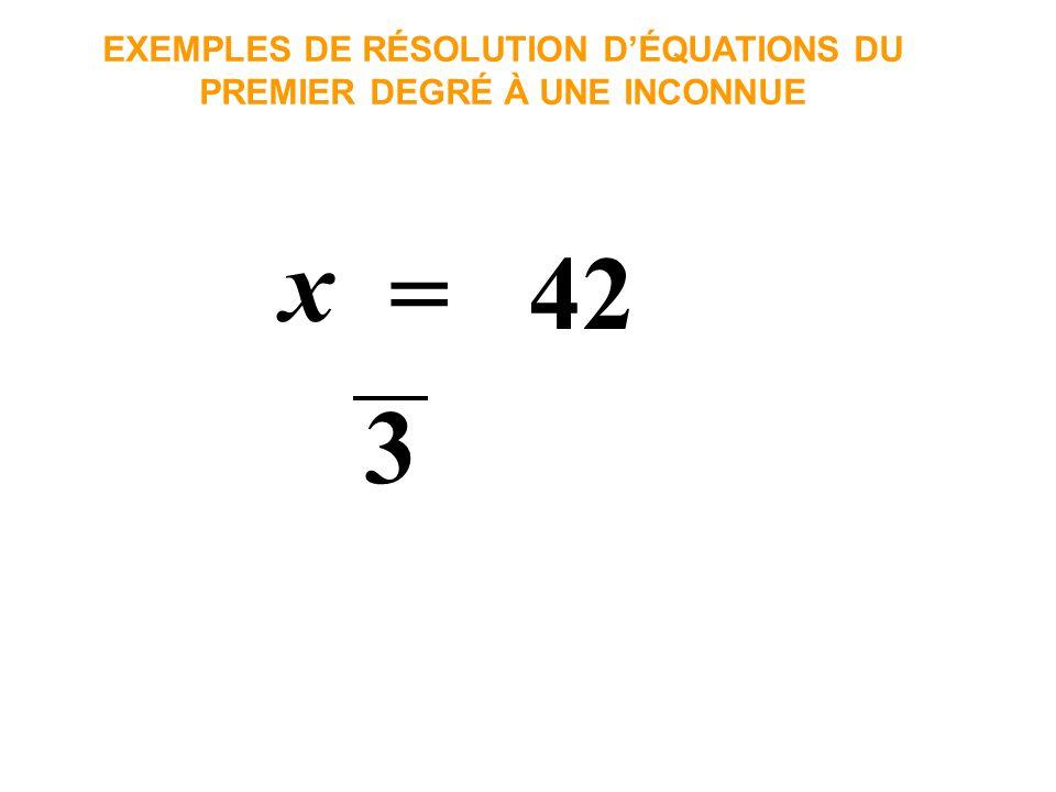 x = 42 EXEMPLES DE RÉSOLUTION DÉQUATIONS DU PREMIER DEGRÉ À UNE INCONNUE 3