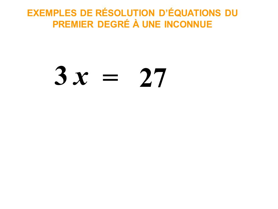 x3 = 27 EXEMPLES DE RÉSOLUTION DÉQUATIONS DU PREMIER DEGRÉ À UNE INCONNUE