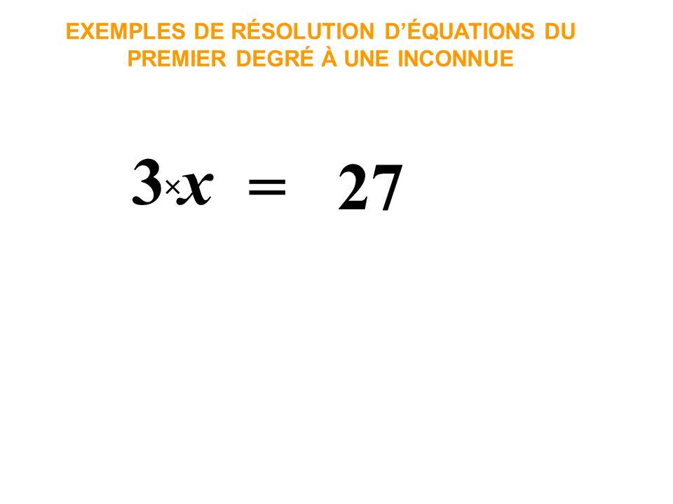 3 × x = 27 EXEMPLES DE RÉSOLUTION DÉQUATIONS DU PREMIER DEGRÉ À UNE INCONNUE