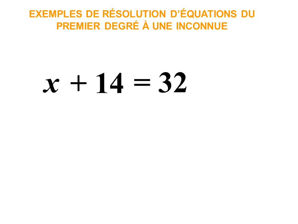 x = 32 EXEMPLES DE RÉSOLUTION DÉQUATIONS DU PREMIER DEGRÉ À UNE INCONNUE + 14