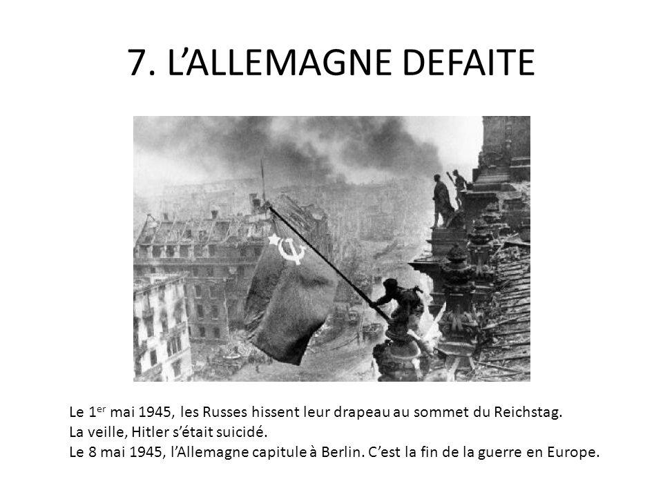 7. LALLEMAGNE DEFAITE Le 1 er mai 1945, les Russes hissent leur drapeau au sommet du Reichstag. La veille, Hitler sétait suicidé. Le 8 mai 1945, lAlle