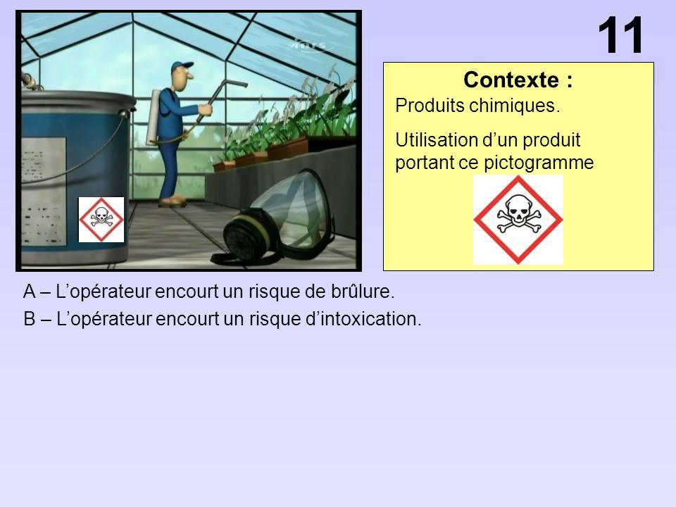 A – Lopérateur encourt un risque de brûlure. B – Lopérateur encourt un risque dintoxication. 11 Contexte : Produits chimiques. Utilisation dun produit