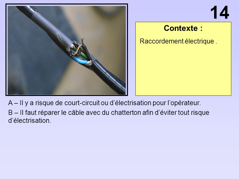 Contexte : A – Il y a risque de court-circuit ou délectrisation pour lopérateur. B – Il faut réparer le câble avec du chatterton afin déviter tout ris