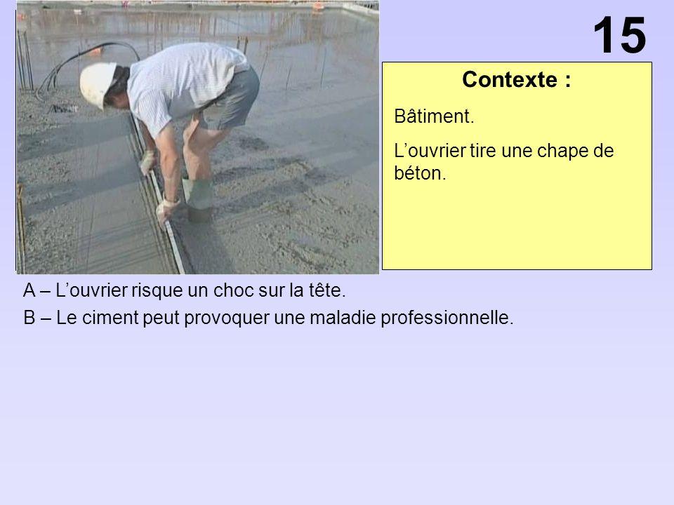 Contexte : A – Louvrier risque un choc sur la tête. B – Le ciment peut provoquer une maladie professionnelle. 15 Bâtiment. Louvrier tire une chape de