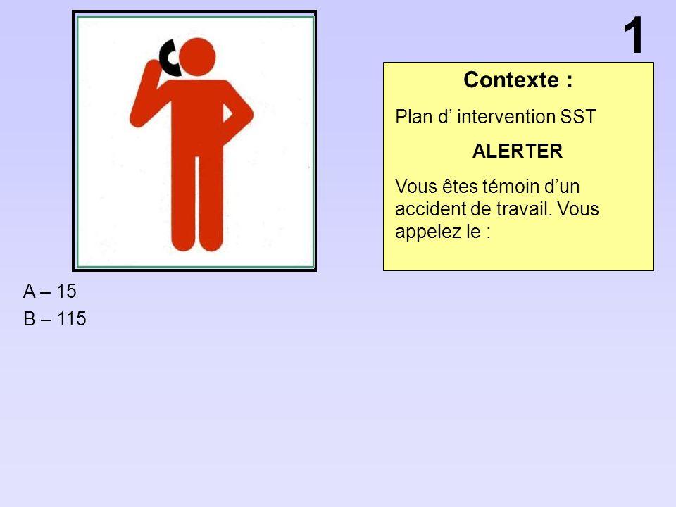 Contexte : A – 15 B – 115 1 Plan d intervention SST ALERTER Vous êtes témoin dun accident de travail. Vous appelez le :