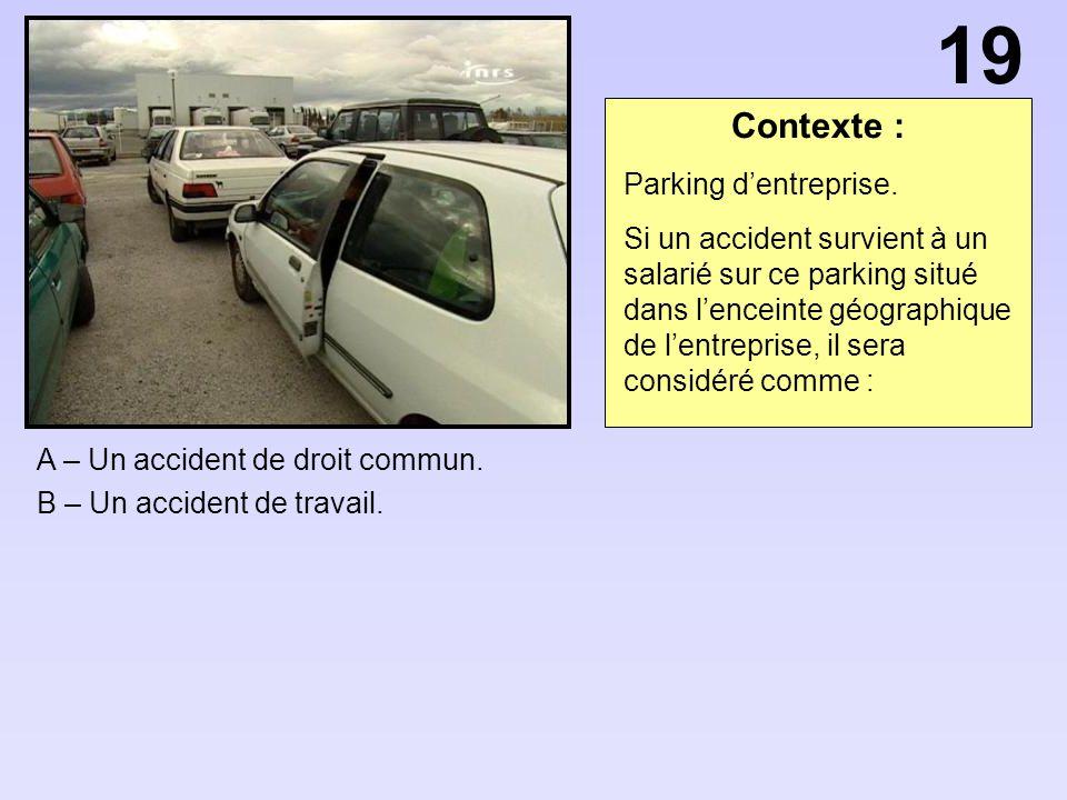 Contexte : A – Un accident de droit commun. B – Un accident de travail. 19 Parking dentreprise. Si un accident survient à un salarié sur ce parking si