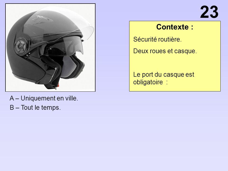 Contexte : A – Uniquement en ville. B – Tout le temps. 23 Sécurité routière. Deux roues et casque. Le port du casque est obligatoire :