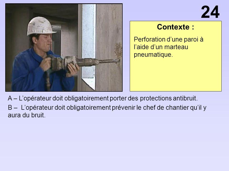 Contexte : A – Lopérateur doit obligatoirement porter des protections antibruit. B – Lopérateur doit obligatoirement prévenir le chef de chantier quil