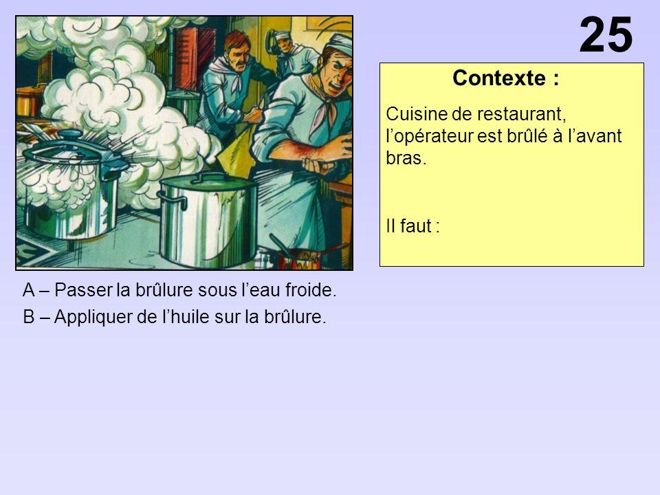 Contexte : A – Passer la brûlure sous leau froide. B – Appliquer de lhuile sur la brûlure. 25 Cuisine de restaurant, lopérateur est brûlé à lavant bra