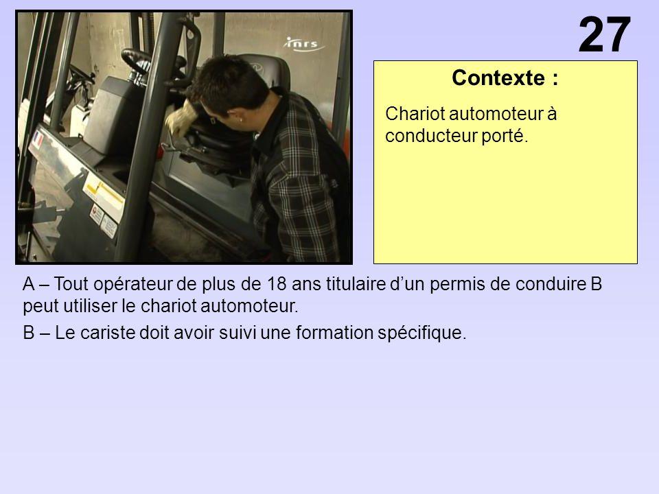 Contexte : A – Tout opérateur de plus de 18 ans titulaire dun permis de conduire B peut utiliser le chariot automoteur.