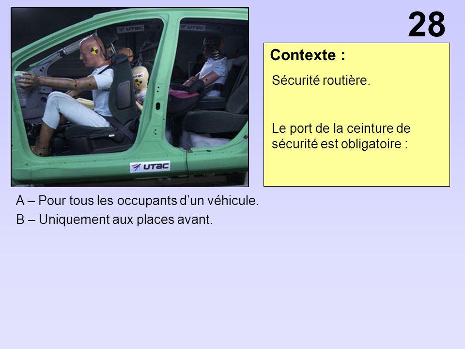 Contexte : A – Pour tous les occupants dun véhicule. B – Uniquement aux places avant. 28 Sécurité routière. Le port de la ceinture de sécurité est obl