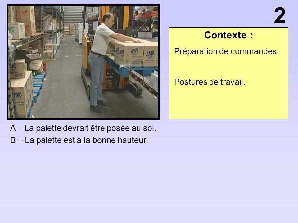 Contexte : A – La palette devrait être posée au sol. B – La palette est à la bonne hauteur. 2 Préparation de commandes. Postures de travail.