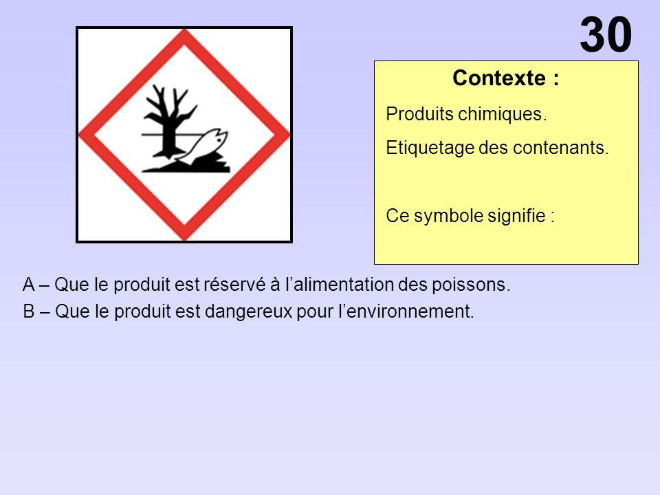 Contexte : A – Que le produit est réservé à lalimentation des poissons. B – Que le produit est dangereux pour lenvironnement. 30 Produits chimiques. E