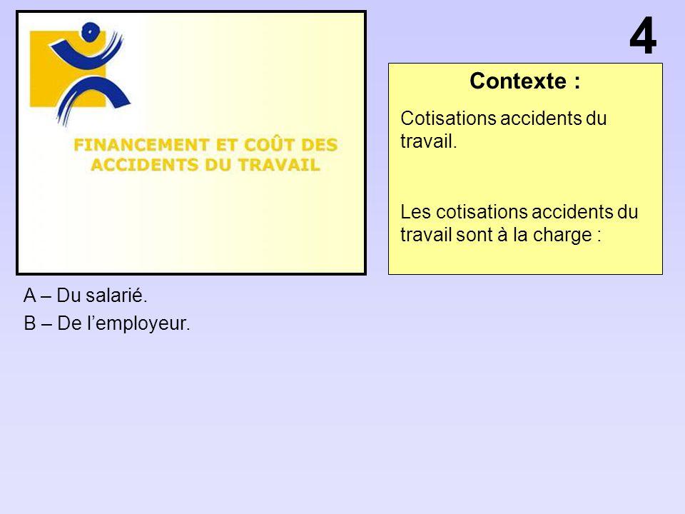 Contexte : A – Du salarié. B – De lemployeur. 4 Cotisations accidents du travail. Les cotisations accidents du travail sont à la charge :