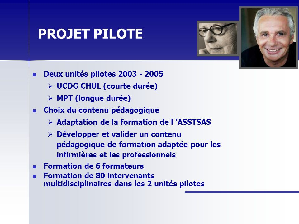 PROJET PILOTE Deux unités pilotes 2003 - 2005 UCDG CHUL (courte durée) MPT (longue durée) Choix du contenu pédagogique Adaptation de la formation de l