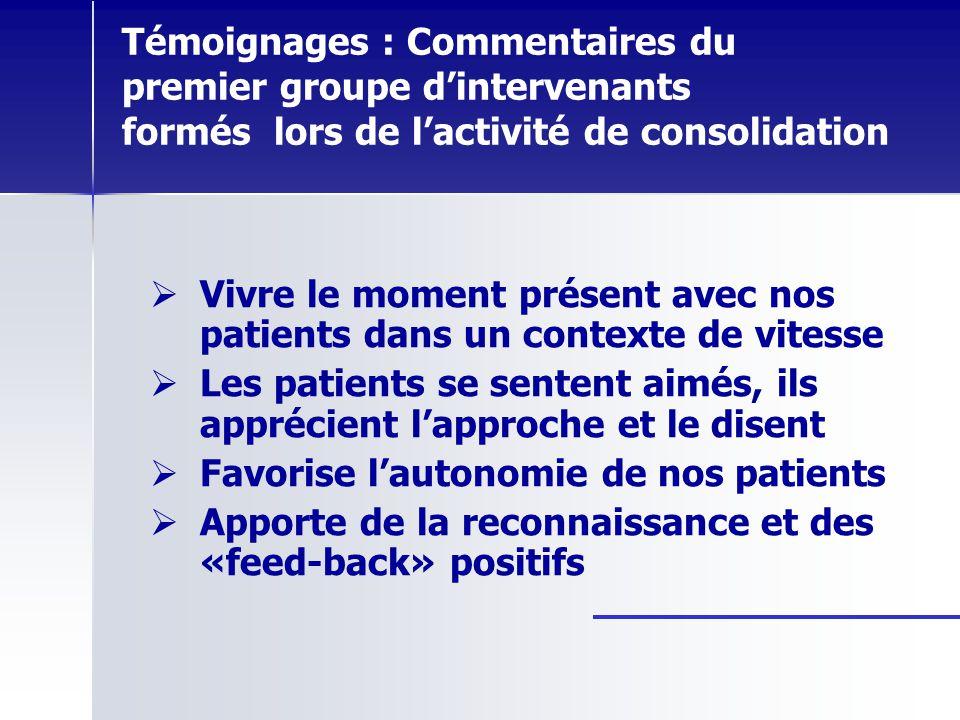 Témoignages : Commentaires du premier groupe dintervenants formés lors de lactivité de consolidation Vivre le moment présent avec nos patients dans un