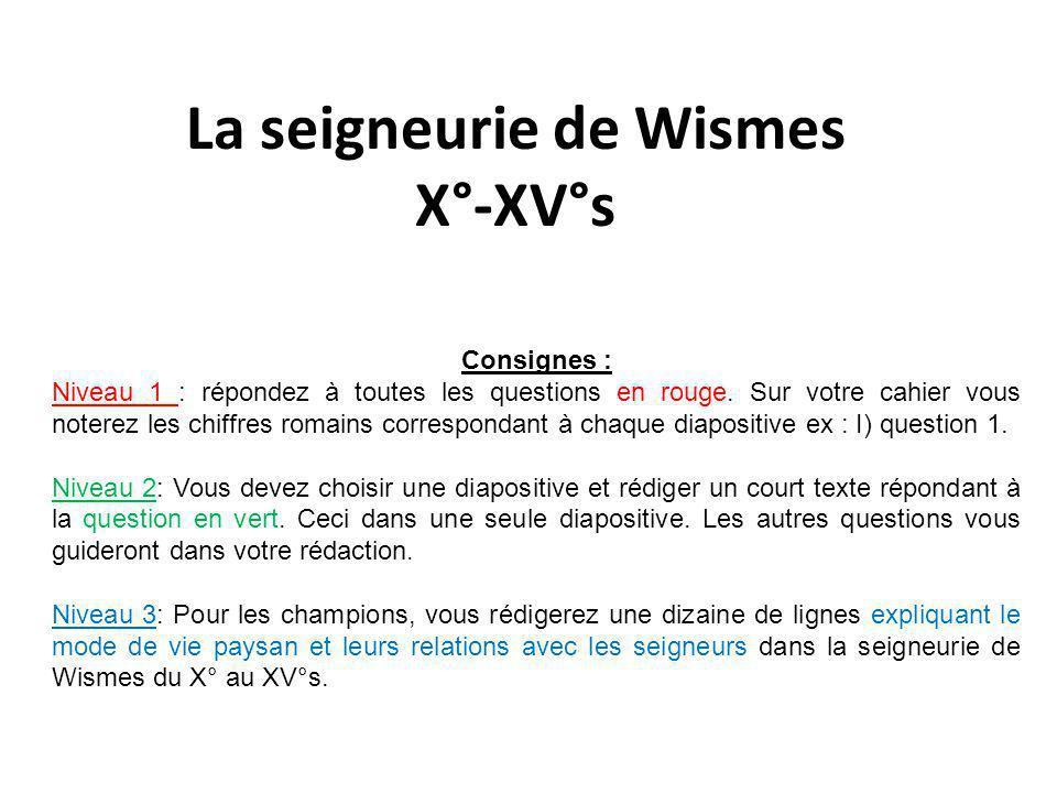 La seigneurie de Wismes X°-XV°s Consignes : Niveau 1 : répondez à toutes les questions en rouge. Sur votre cahier vous noterez les chiffres romains co