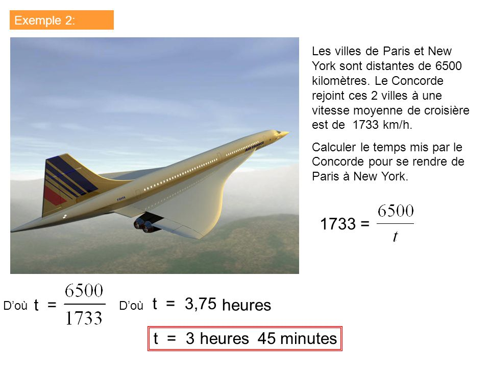 Exemple 2: Les villes de Paris et New York sont distantes de 6500 kilomètres. Le Concorde rejoint ces 2 villes à une vitesse moyenne de croisière est