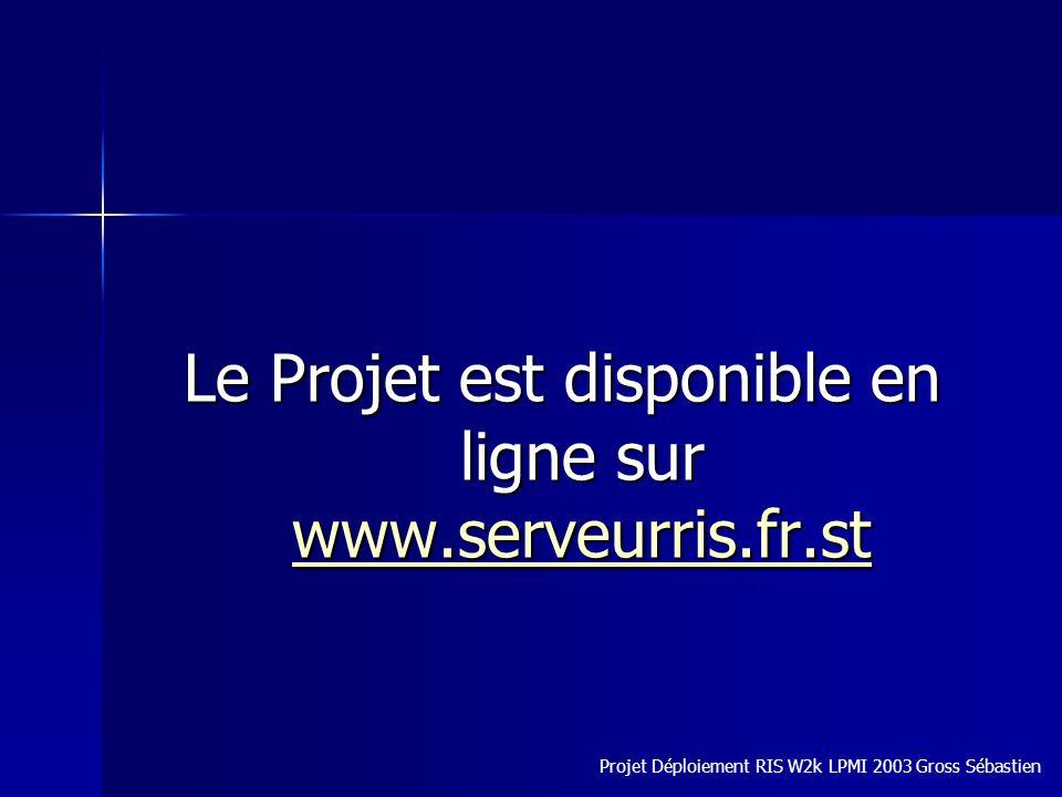 Le Projet est disponible en ligne sur www.serveurris.fr.st www.serveurris.fr.st Projet Déploiement RIS W2k LPMI 2003 Gross Sébastien