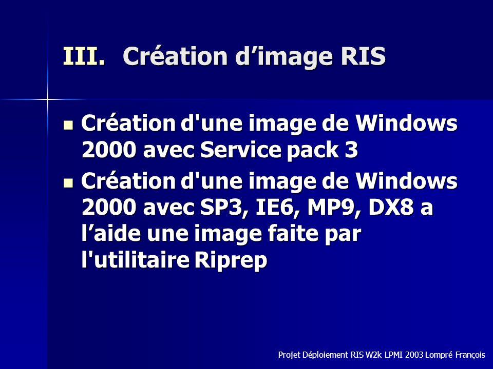 III.Création dimage RIS Création d une image de Windows 2000 avec Service pack 3 Création d une image de Windows 2000 avec Service pack 3 Création d une image de Windows 2000 avec SP3, IE6, MP9, DX8 a laide une image faite par l utilitaire Riprep Création d une image de Windows 2000 avec SP3, IE6, MP9, DX8 a laide une image faite par l utilitaire Riprep Projet Déploiement RIS W2k LPMI 2003 Lompré François