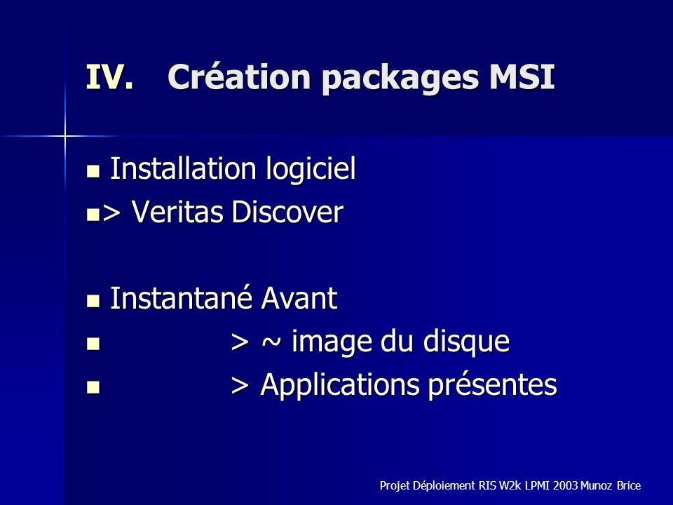 IV.Création packages MSI Installation logiciel Installation logiciel > Veritas Discover > Veritas Discover Instantané Avant Instantané Avant > ~ image du disque > ~ image du disque > Applications présentes > Applications présentes Projet Déploiement RIS W2k LPMI 2003 Munoz Brice