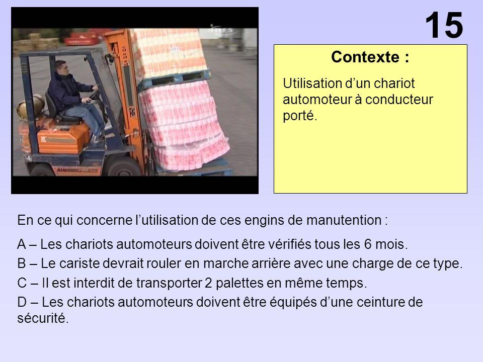 Contexte : En ce qui concerne lutilisation de ces engins de manutention : A – Les chariots automoteurs doivent être vérifiés tous les 6 mois. B – Le c