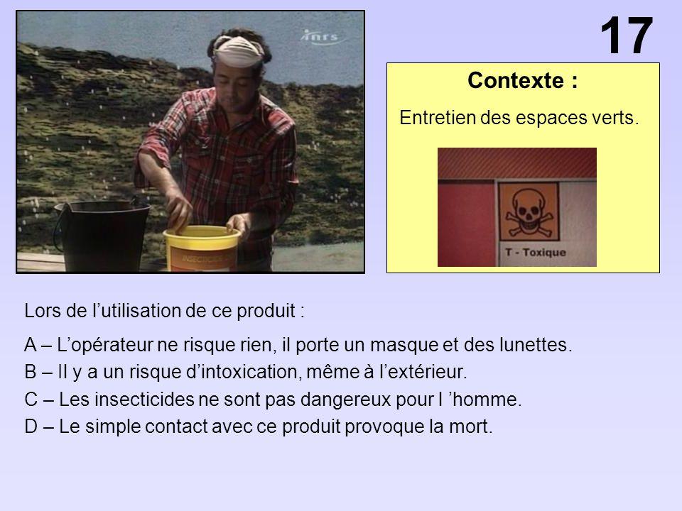 Contexte : Lors de lutilisation de ce produit : A – Lopérateur ne risque rien, il porte un masque et des lunettes. B – Il y a un risque dintoxication,