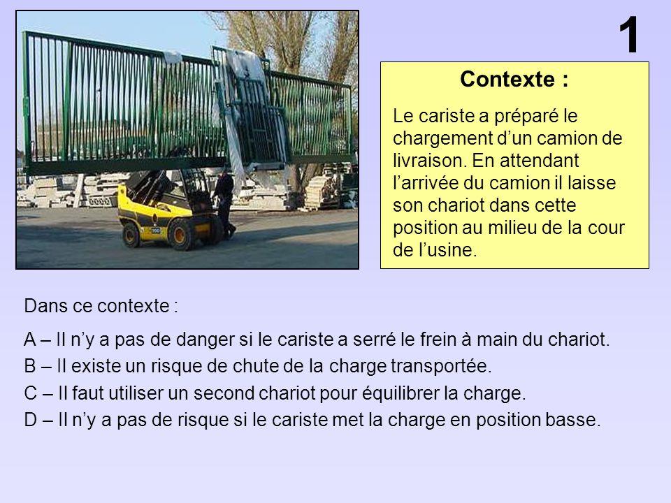Contexte : Dans ce contexte : A – Il ny a pas de danger si le cariste a serré le frein à main du chariot. B – Il existe un risque de chute de la charg