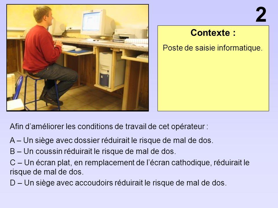 Contexte : Afin daméliorer les conditions de travail de cet opérateur : A – Un siège avec dossier réduirait le risque de mal de dos. B – Un coussin ré