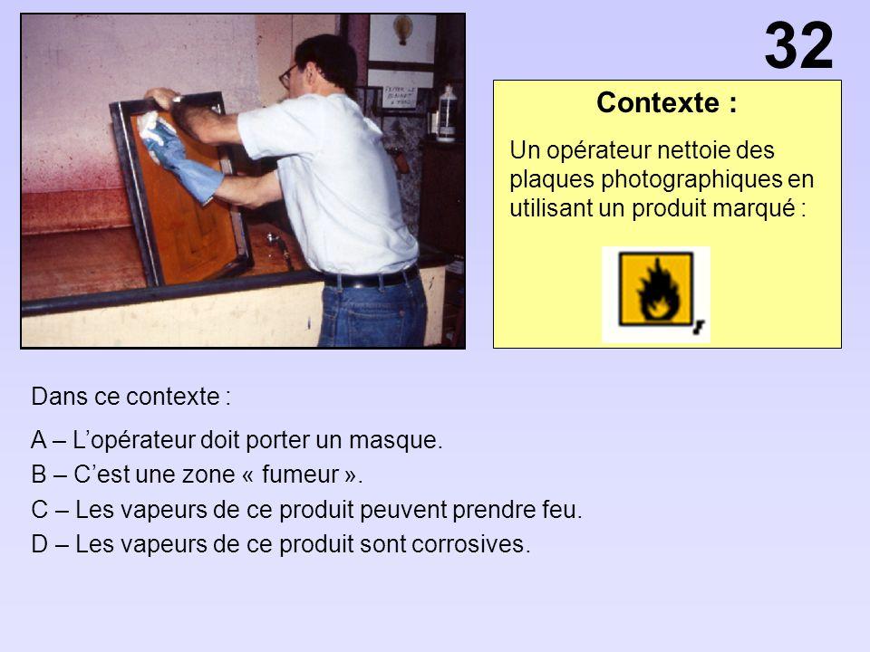 Contexte : Dans ce contexte : A – Lopérateur doit porter un masque. B – Cest une zone « fumeur ». C – Les vapeurs de ce produit peuvent prendre feu. D