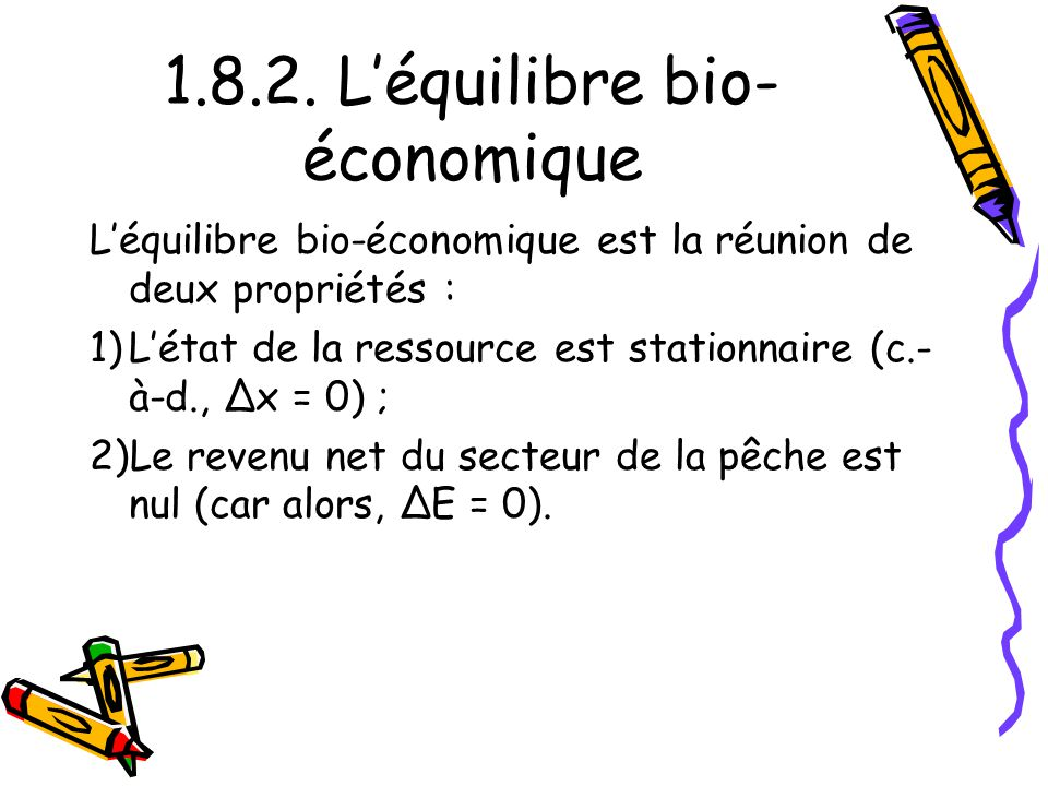 1.8.2. Léquilibre bio- économique Léquilibre bio-économique est la réunion de deux propriétés : 1)Létat de la ressource est stationnaire (c.- à-d., Δx