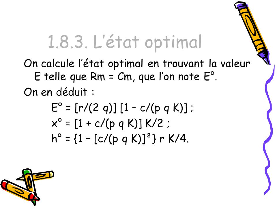 1.8.3. Létat optimal On calcule létat optimal en trouvant la valeur E telle que Rm = Cm, que lon note E°. On en déduit : E° = [r/(2 q)] [1 – c/(p q K)