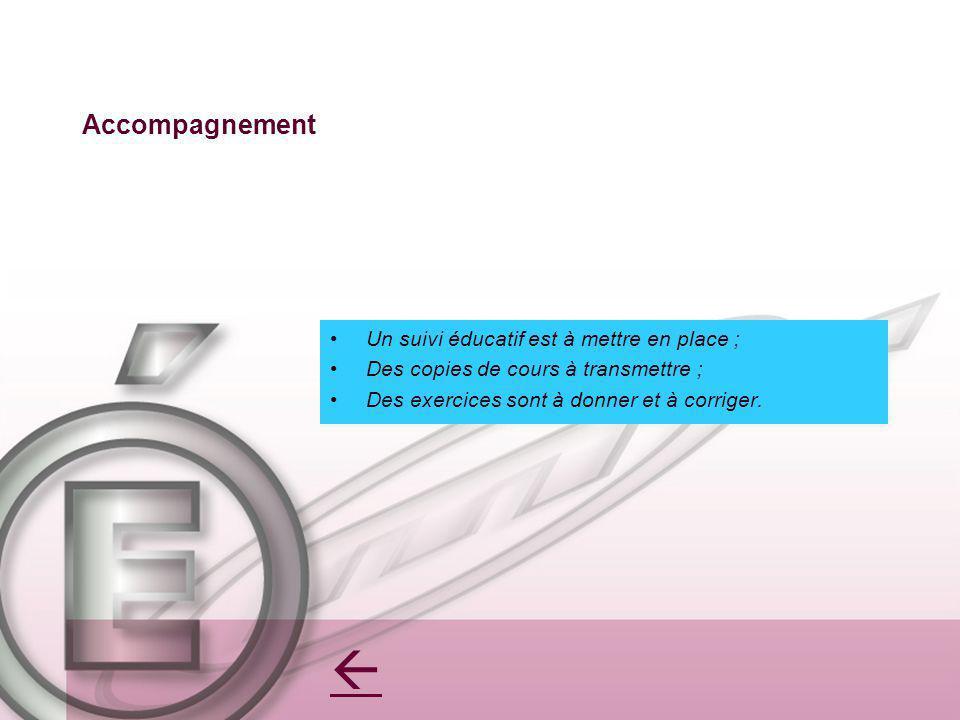 Accompagnement Un suivi éducatif est à mettre en place ; Des copies de cours à transmettre ; Des exercices sont à donner et à corriger.