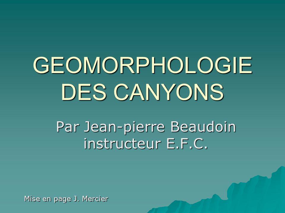 GEOMORPHOLOGIE DES CANYONS Par Jean-pierre Beaudoin instructeur E.F.C. Mise en page J. Mercier