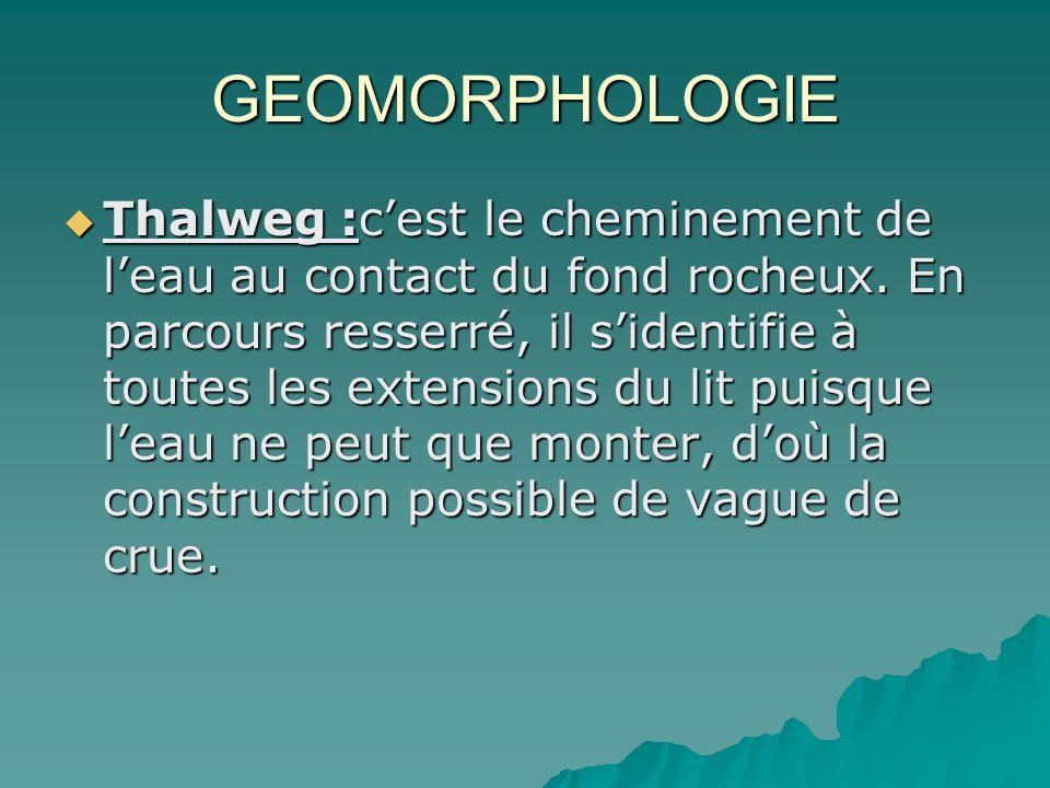 GEOMORPHOLOGIE Thalweg :cest le cheminement de leau au contact du fond rocheux. En parcours resserré, il sidentifie à toutes les extensions du lit pui