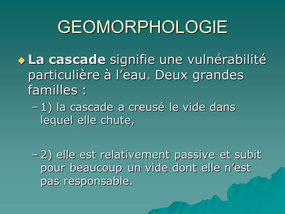 GEOMORPHOLOGIE La cascade signifie une vulnérabilité particulière à leau. Deux grandes familles : La cascade signifie une vulnérabilité particulière à